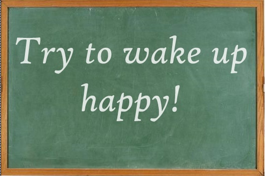 Try to wake up happy